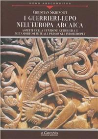 I I guerrieri-lupo nell'Europa arcaica. Aspetti della funzione guerriera e metamorfosi rituali presso gli indoeuropei - Sighinolfi Christian - wuz.it