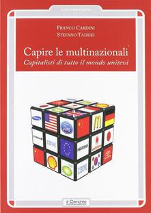 Capire le multinazionali. Capitalisti di tutto il mondo unitevi - Franco Cardini,Stefano Taddei - copertina