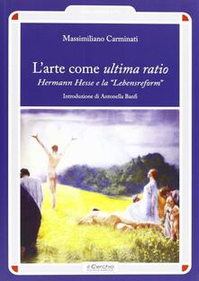 L' arte come ultima ratio. Hermann Hesse e la «Lebensreform» - Massimiliano Carminati - copertina