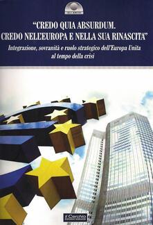 «Credo quia Absurdum. Credo nell'Europa e nella sua rinascita». Integrazione, sovranità e ruolo strategico dell'Europa unita al tempo della crisi - copertina