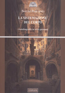 La sistemazione del corpo. Un'autobiografia in terza persona - Francesco Mario Agnoli - copertina