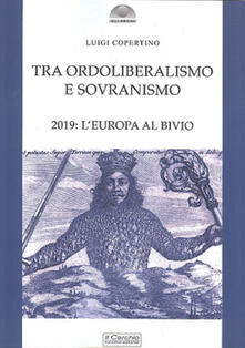 Tra ordoliberalismo e sovranismo. 2019: L'Europa al bivio - Luigi Copertino - copertina