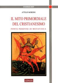 Il Il mito primordiale del Cristianesimo. Fonte perenne di metafisica - Mordini Attilio - wuz.it