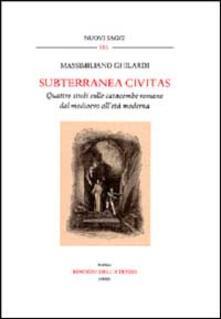 Subterranea civitas. Quattro studi sulle catacombe romane dal Medioevo all'età moderna - Massimiliano Ghilardi - copertina