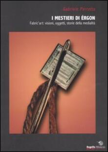 I mestieri di érgon. Fabric'art: visioni, oggetti, storie della medialità - Gabriele Perretta - copertina