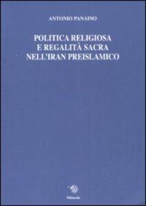Politica religiosa e regalità sacra nell'Iran preislamico. Ediz. italiana, inglese e francese