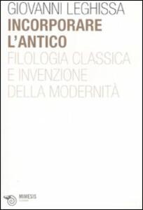 Incorporare l'antico. Filologia classica e invenzione della modernità