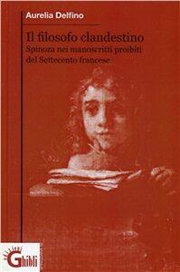 Il filosofo clandestino. La figura e il pensiero di di Spinoza in Francia nei manoscritti proibiti del settecento