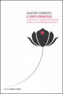 Il corpo consapevole. Le arti d'Oriente e l'integrazione della vita adulta. Contributo a una fenomenologia interculturale
