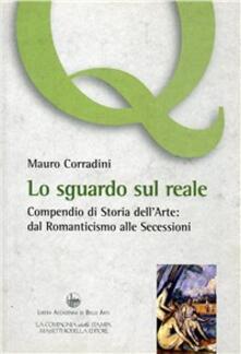 Lo sguardo sul reale. Compendio di storia dell'arte: dal Romanticismo alle secessioni - Mauro Corradini - copertina