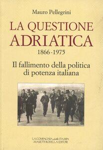 La questione Adriatica 1866-1975. Il fallimento della politica di potenza italiana