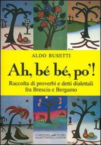 Ah, bé bé, po'! Raccolta di proverbi e detti dialettali fra Brescia e Bergamo