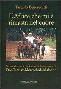 L' Africa che mi è rimasta nel cuore. Storie di amici bresciani nelle missioni di don Tarcisio Moreschi da Malonno