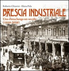 Brescia industriale. Una corsa lunga un secolo (1910-2010)