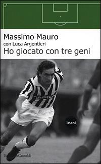 Ho giocato con tre geni - Mauro Massimo Argentieri Luca - wuz.it