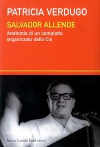 Salvador Allende. Anatomia di un complotto organizzato dalla Cia