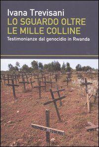 Lo sguardo oltre le mille colline. Testimonianze dal genocidio in Rwanda