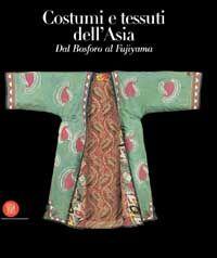 Costumi e tessuti dell'Asia. Dal Bosforo al Fujiyama