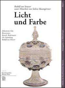 Licht und Farbe. Dekoriertes Glas Renaissance, Barock, Biedermeier die Sammlung Rudolf von Strasser