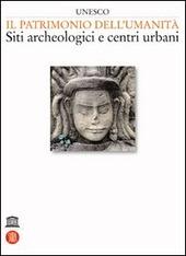 Unesco. Il patrimonio dell'umanita. Siti archeologici e centri urbani. Vol. 1