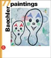 Baechler. 77 paintings. Ediz. italiana, inglese e tedesca