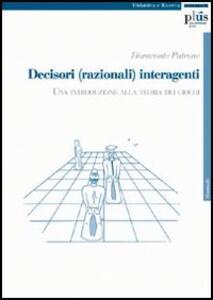 Decisori (razionali) interagenti. Una introduzione alla teoria dei giochi - Fioravante Patrone - copertina