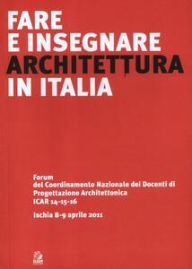 Fare e insegnare architettura in Italia. Forum del Coordinamento Nazionale dei Docenti di Progettazione Architettonica ICAR 14-15-16 (Ischia, 8-9 aprile 2011)
