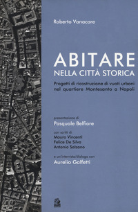 Abitare nella città storica. Progetti di ricostruzione di vuoti urbani nel quartiere Montesanto a Napoli - Vanacore Roberto - wuz.it