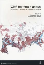 Citta tra terra e acqua. Esplorazioni e progetto nel dottorato di ricerca. Ediz. italiana e inglese