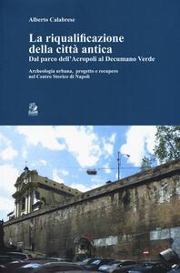 La riqualificazione della città antica. Dal parco dell'acropoli al decumano verde. Archeologia urbana, progetto e recupero nel centro storico di Napoli