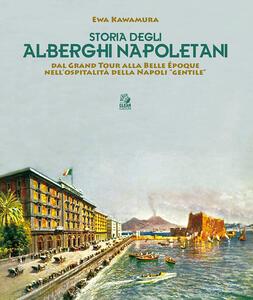 Storia degli alberghi napoletani. Dal Grand Tour alla Belle Époque nell'ospitalità della Napoli «gentile»