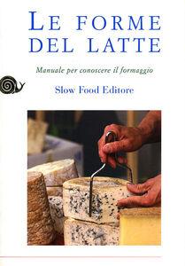 Libro Le forme del latte. Manuale per conoscere il formaggio