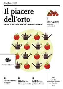 Il piacere dell'orto. Idee e soluzioni per un orto Slow Food - Alberto Arossa,Paolo Bolzacchini,Ezio Giraudo - copertina