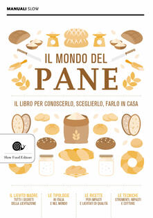 Il mondo del pane. Il libro per conoscerlo, sceglierlo, farlo in casa.pdf