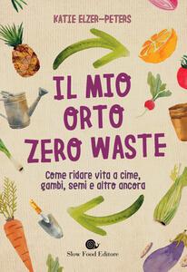 Libro Il mio orto zero waste. Come ridare vita a cime, gambi, semi e altro ancora Katie Elzer-Peters
