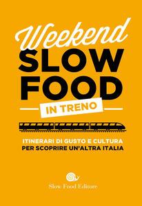 Libro Weekend Slow Food in treno. Itinerari di gusto e cultura per scoprire un'altra Italia