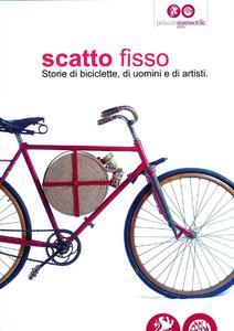 Scatto fisso. Storie di biciclette, di uomini e di artisti. Catalogo della mostra (Cles, 6 luglio-6 ottobre 2013)