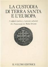 La Custodia di Terra Santa e l'Europa. I rapporti politici e l'attivita culturale dei Francescani in Medio Oriente