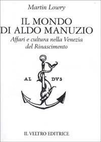 Il mondo di Aldo Manuzio. Affari e cultura nella Venezia del Rinascimento