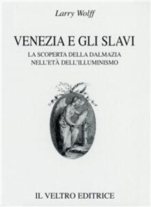 Venezia e gli slavi. La scoperta della Dalmazia nell'età dell'illuminismo - Larry Wolff - copertina