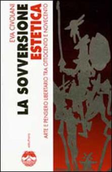 La sovversione estetica. Arte e pensiero libertario tra Ottocento e Novecento - Eva Civolani - copertina