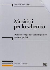 Musicisti per lo schermo. Dizionario ragionato dei compositori cinematografici. Con CD-ROM - Ermanno Comuzio - copertina