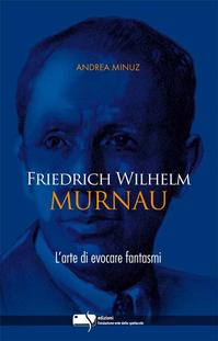 Friedrich Wilhelm Murnau. L'arte di evocare fantasmi