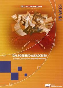 Dal possesso all'accesso. L'industria audiovisiva ai tempi dello streaming - Bruno Zambardino - copertina