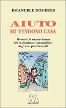 Aiuto mi vendono casa. Manuale di sopravvivenza per le dismissioni immobiliari degli enti previdenziali - Emanuele Romeres - copertina