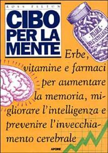 Cibo per la mente. Erbe, vitamine, farmaci per aumentare la memoria, migliorare l'intelligenza e prevenire l'invecchiamento cerebrale