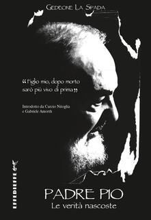 Padre Pio. Le verità nascoste - Gedeone La Spada - copertina