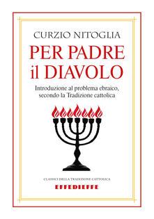 Per padre il diavolo. Introduzione al problema ebraico, secondo la tradizione cattolica - Curzio Nitoglia - copertina