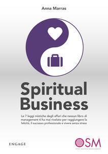 Spiritual business. Le 7 leggi mistiche degli affari che nessun libro di management ti ha mai rivelato per raggiungere la felicità, il successo professionale e vivere senza stress