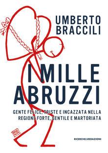 I mille Abruzzi. Gente felice, triste e incazzata, nella regione forte, gentile e martoriata - Umberto Braccili - copertina